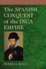 The Spanish Conquest of the Inca Empire - Peter O. Koch