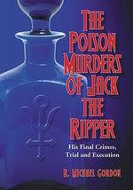 The Poison Murders of Jack the Ripper : His Final Crimes, Trial and Execution - R. Michael Gordon