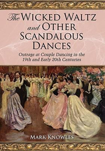 The Wicked Waltz and Other Scandalous Dances : Outrage at Couple Dancing in the 19th and Early 20th Centuries - Mark Knowles