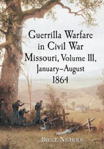 Guerrilla Warfare in Missouri, Volume III, January-August 1864 : 1971-1978 - Bruce Nichols