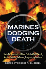 Marines Dodging Death : Sixty-two Accounts of Close Calls in World War II, Korea, Vietnam, Lebanon, Iraq and Afghanistan - Robert A. Simonsen