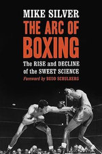 The Arc of Boxing : The Rise and Decline of the Sweet Science :  The Rise and Decline of the Sweet Science - Mike Silver