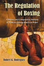 The Regulation of Boxing : A History and Comparative Analysis of Policies Among American States - Robert G. Rodriguez
