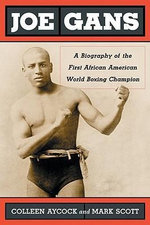 Joe Gans : A Biography of the First African American World Boxing Champion :  A Biography of the First African American World Boxing Champion - Colleen Aycock