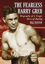 The Fearless Harry Greb : Biography of a Tragic Hero of Boxing - Bill Paxton
