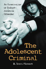 The Adolescent Criminal : An Examination of Today's Juvenile Offender - Ronald B. Flowers