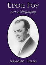 Eddie Foy : A Biography of the Early Popular Stage Comedian - Armond Fields