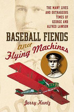 Baseball Fiends and Flying Machines : The Many Lives and Outrageous Times of George and Alfred Lawson - Jerry Kuntz