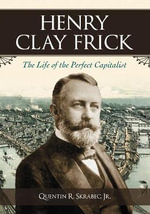 Henry Clay Frick : The Life of the Perfect Capitalist - Quentin R. Skrabec, Jr.