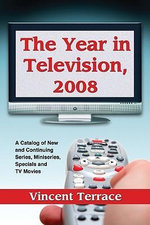 The Year in Television 2008 : A Catalog of New and Continuing Series, Miniseries, Specials and TV Movies - Vincent Terrace