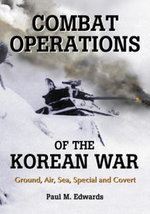 Combat Operations of the Korean War : Ground, Air, Sea, Special and Covert - Paul M. Edwards