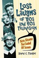 Lost Laughs of '50s and '60s Television : Thirty Sitcoms That Faded Off Screen - David C. Tucker