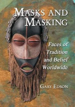 Masks and Masking : Faces of Tradition and Belief Worldwide - Gary Edson