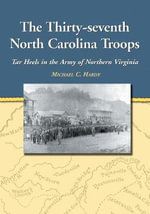 The Thirty-seventh North Carolina Troops 2003 : Tar Heels in the Army of Northern Virginia - Michael C. Hardy