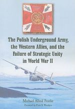 The Polish Underground Army, the Western Allies, and the Failure of Strategic Unity in World War II - Michael Alfred Peszke