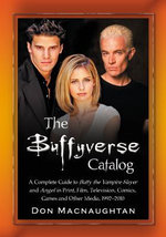 The Buffyverse Catalog : A Complete Guide to Buffy the Vampire Slayer and Angel in Print, Film, Television, Comics, Games and Other Media, 1992-2010 - Don Macnaughtan