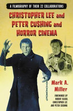 Christopher Lee and Peter Cushing and Horror Cinema : A Filmography of Their 22 Collaborations - Mark A. Miller