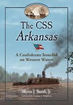 The CSS Arkansas : a Confederate Ironclad on Western Waters - Myron J Smith, Jr.