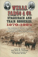 Wells, Fargo & Co. Stagecoach and Train Robberies, 1870-1884 : The Corporate Report of 1885 with Additional Facts About the Crimes and Their Perpetrators - James B. Hume