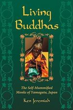 Living Buddhas : The Self-mummified Monks of Yamagata, Japan - Ken Jeremiah