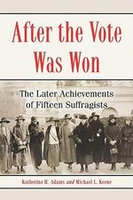 After the Vote Was Won : The Later Achievements of Fifteen Suffragists - Katherine H. Adams