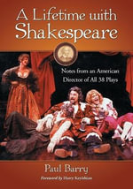 A Lifetime with Shakespeare : Notes from an American Director of All 38 Plays - Paul Barry