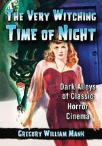 Very Witching Time of the Night : Dark Alleys of Classic Horror Cinema - Gregory William Mank