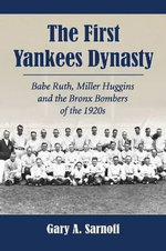 The First Yankees Dynasty : Babe Ruth, Miller Huggins and the Bronx Bombers of the 1920s - Gary A. Sarnoff