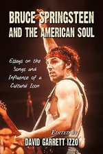Bruce Springsteen and the American Soul : Essays on the Songs and Influence of a Cultural Icon - David Garrett Izzo