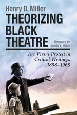 Theorizing Black Theatre : Art Versus Protest in Critical Writings, 1898-1965 - Henry D. Miller