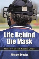 Life Behind the Mask : Memoir of a Youth Baseball Umpire - Michael Schafer