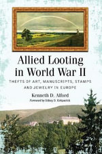 Allied Looting in World War II : Thefts of Art, Manuscripts, Stamps and Jewelry in Europe - Kenneth D. Alford