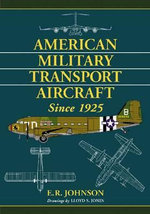 American Military Transport Aircraft Since 1925 : Vol. 3 - E.R. Johnson