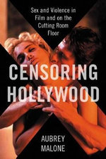 Censoring Hollywood : Sex and Violence in Film and on the Cutting Room Floor - Aubrey Malone