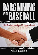 Bargaining with Baseball : Labor Relations in an Age of Prosperous Turmoil - William B. Gould