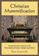 Christian Mummification : An Interpretative History of the Preservation of Saints, Martyrs and Others - Ken Jeremiah