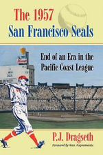 The 1957 San Francisco Seals : End of an Era in the Pacific Coast League - P.J. Dragseth