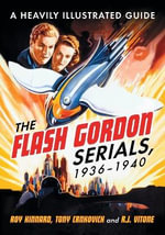 The Flash Gordon Serials, 1936-1940 : A Heavily Illustrated Guide - Roy Kinnard