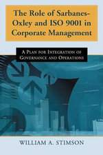 The Role of Sarbanes-Oxley and ISO 9001 in Corporate Management : A Plan for Integration of Governance and Operations - William A. Stimson