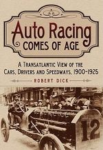 Auto Racing Comes of Age : A Transatlantic View of the Cars, Drivers and Speedways, 1900-1925 - Robert Dick
