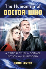The Humanism of Doctor Who : A Critical Study in Science Fiction and Philosophy - David Layton