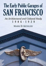The Early Public Garages of San Francisco : An Architectural and Cultural Study, 1906-1929 - Mark D. Kessler