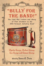 Bully for the Band! : The Civil War Letters and Diary of Four Brothers in the 10th Vermont Infantry Band - Herbert George
