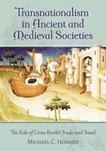 Transnationalism in Ancient and Medieval Societies : The Role of Cross-Border Trade and Travel - Michael C. Howard