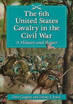 The 6th United States Cavalry in the Civil War : A History and Roster - Donald C. Caughey