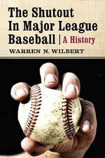 The Shutout in Major League Baseball : A History - Warren N. Wilbert