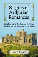 Origins of Arthurian Romances : Early Sources for the Legends of Tristan, the Grail and the Abduction of the Queen - Flint F. Johnson