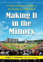Making it in the Minors : A Team Owner's Lessons in the Business of Baseball - Arthur P. Solomon