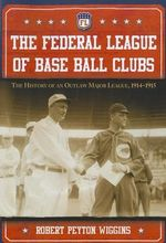 The Federal League of Base Ball Clubs : The History of an Outlaw Major League, 1914-1915 - Robert Peyton Wiggins