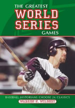 The Greatest World Series Games : Baseball Historians Choose 26 Classics - Warren N. Wilbert